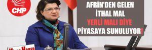 CHP'li Şahin: Afrin'den gelen ithal mal, yerli malı diye piyasaya sunuluyor!
