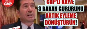 CHP'li Kaya: 3 bakan gururunu artık eyleme dönüştürün!