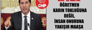 CHP'li Kaya: Öğretmen karın tokluğuna değil, insan onuruna yakışır maaşa çalışmalı!