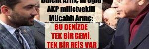 Bülent Arınç'ın oğlu AKP milletvekili Mücahit Arınç: Bu denizde tek bir gemi, tek bir reis var