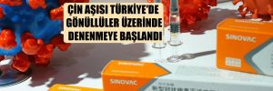 Çin aşısı Türkiye'de gönüllüler üzerinde denenmeye başlandı
