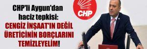 CHP'li Aygun'dan haciz tepkisi: Cengiz İnşaat'ın değil üreticinin borçlarını temizleyelim!