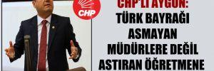 CHP'li Aygun: Türk Bayrağı asmayan müdürlere değil astıran öğretmene ceza!
