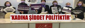 'Kadına şiddet politiktir'