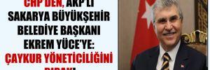 CHP'den, AKP'li Sakarya Büyükşehir Belediye Başkanı Ekrem Yüce'ye: ÇAYKUR yöneticiliğini bırak!