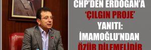CHP'den Erdoğan'a 'çılgın proje' yanıtı: İmamoğlu'ndan özür dilemelidir