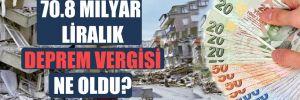70.8 milyar liralık deprem vergisi ne oldu?