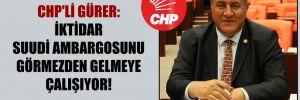 CHP'li Gürer: İktidar Suudi ambargosunu görmezden gelmeye çalışıyor!