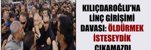 Kılıçdaroğlu'na linç girişimi davası: Öldürmek isteseydik çıkamazdı