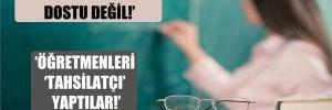 'AKP öğretmenlerin dostu değil'