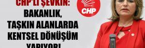CHP'li Şevkin: Bakanlık, taşkın alanlarda kentsel dönüşüm yapıyor!