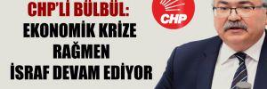 CHP'li Bülbül: Ekonomik krize rağmen israf devam ediyor!