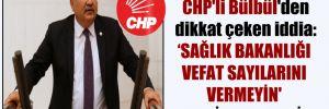 CHP'li Bülbül'den dikkat çeken iddia: Sağlık Bakanlığı vefat sayılarını vermeyin' talimatı verdi