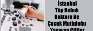 İstanbul Tüp Bebek Doktoru ile Çocuk Mutluluğu Yaşayan Çiftler