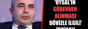 'Uysal'ın görevden alınması dövizle ilgili' iddiası!