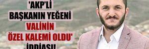 'AKP'li başkanın yeğeni valinin özel kalemi oldu' iddiası!