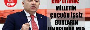 CHP'li Arık: Milletin çocuğu işsiz bunların umurunda mı?