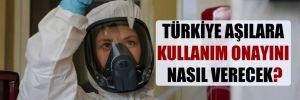Türkiye aşılara kullanım onayını nasıl verecek?