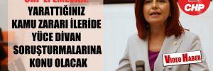 CHP'li Emecan: Yarattığınız kamu zararı ileride Yüce Divan soruşturmalarına konu olacak!