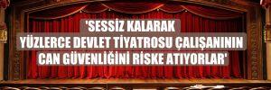 'Sessiz kalarak yüzlerce Devlet Tiyatrosu çalışanının can güvenliğini riske atıyorlar'
