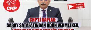 CHP'li Kaplan: Saray şatafatından ödün vermezken, vatandaş kuru ekmeğe muhtaç!