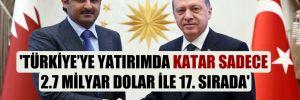 'Türkiye'ye yatırımda Katar sadece 2.7 milyar dolar ile 17. sırada'