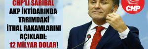 CHP'li Sarıbal AKP iktidarında tarımdaki ithal rakamlarını açıkladı: 12 milyar Dolar!