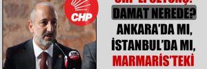 CHP'li Öztunç: Damat nerede? Ankara'da mı, İstanbul'da mı, Marmaris'teki sarayda mı?