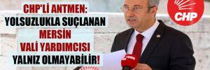 CHP'li Antmen: Yolsuzlukla suçlanan Mersin Vali Yardımcısı yalnız olmayabilir!