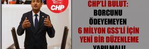 CHP'li Bulut: Borcunu ödeyemeyen 6 milyon GSS'li için yeni bir düzenleme yapılmalı!