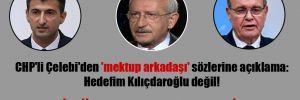CHP'li Çelebi'den 'mektup arkadaşı' sözlerine açıklama: Hedefim Kılıçdaroğlu değil!