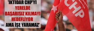 'İktidar CHP'yi yerelde başarısız kılmayı hedefliyor ama işe yaramaz'