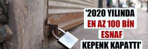 '2020 yılında en az 100 bin esnaf kepenk kapattı'