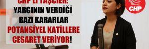 CHP'li Taşcıer: Yargının verdiği bazı kararlar potansiyel katillere cesaret veriyor!