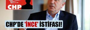 CHP'de 'İnce' istifası!