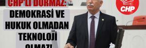 CHP'li Durmaz: Demokrasi ve hukuk olmadan teknoloji olmaz!