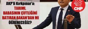 CHP'li Polat'tan AKP'li Kırkpınar'a: Tarımı, babasının çiftliğini batıran Bakan'dan mı öğreneceğiz?