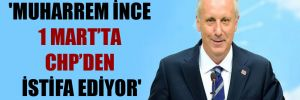 'Muharrem İnce 1 Mart'ta CHP'den istifa ediyor'