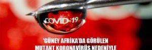 'Güney Afrika'da görülen mutant Koronavirüs nedeniyle bir daha aşı yapılması zorunlu hale gelebilir'