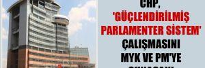 CHP, 'güçlendirilmiş parlamenter sistem' çalışmasını MYK ve PM'ye sunacak!