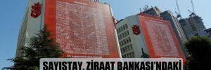 Sayıştay, Ziraat Bankası'ndaki saltanatı ortaya çıkardı!
