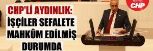 CHP'li Aydınlık: İşçiler sefalete mahkum ediliş durumda!