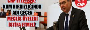 CHP'li Zeybek: Kum hırsızlığında adı geçen Meclis üyeleri istifa etmeli!