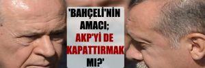 'Bahçeli'nin amacı; AKP'yi de kapattırmak mı?'
