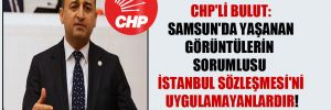 CHP'li Bulut: Samsun'da yaşanan görüntülerin sorumlusu İstanbul Sözleşmesi'ni uygulamayanlardır!