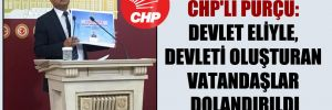 CHP'li Purçu: Devlet eliyle, devleti oluşturan vatandaşlar dolandırıldı