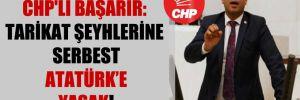 CHP'li Başarır: Tarikat şeyhlerine serbest Atatürk'e yasak!