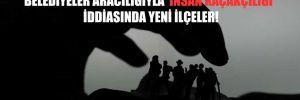 Belediyeler aracılığıyla 'insan kaçakçılığı' iddiasında yeni ilçeler!