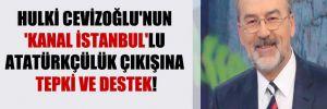 Hulki Cevizoğlu'nun 'Kanal İstanbul'lu Atatürkçülük çıkışına tepki ve destek!