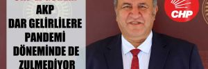 CHP'li Gürer: AKP dar gelirlilere pandemi döneminde de zulmediyor